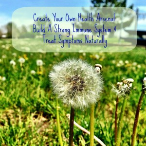 Create Your Own Health Arsenal: Build A Strong Immune System & Treat Symptoms Naturally