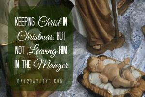 Keeping Christ in Christmas, but Not Leaving Him in the Manger