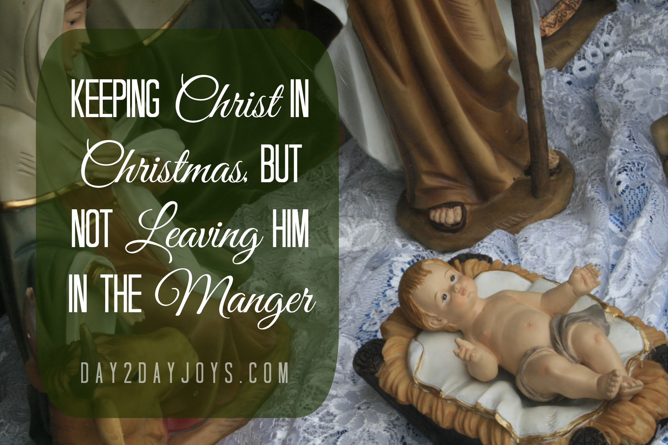 Keeping Christ in Christmas but Not Leaving Him in the Manger, @ day2dayjoys.com