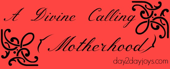 A Divine Calling {Motherhood}