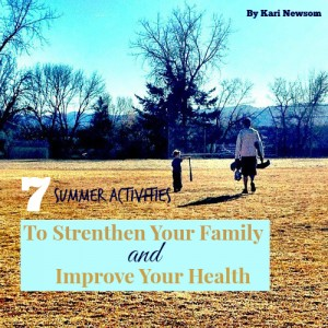 7 Summer Activities to Strengthen Your Family and Improve Your Health