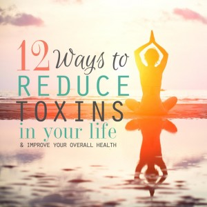 12 Ways to Reduce Toxins in Your Life