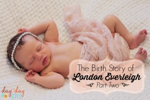 The Birth Story of London Everleigh {Part Two}