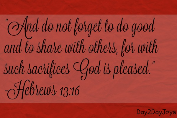 Hebrews 13:16 And do not forget to do good and to share with others, for with such sacrifices God is pleased.