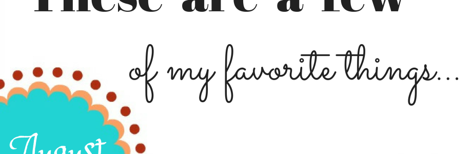 A Few of my Favorite Things {August Edition}